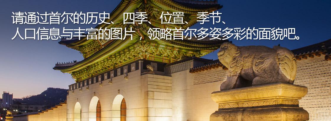 请通过首尔的历史、四季、位置、季节、 人口信息与丰富的图片,领略首尔多姿多彩的面貌吧。