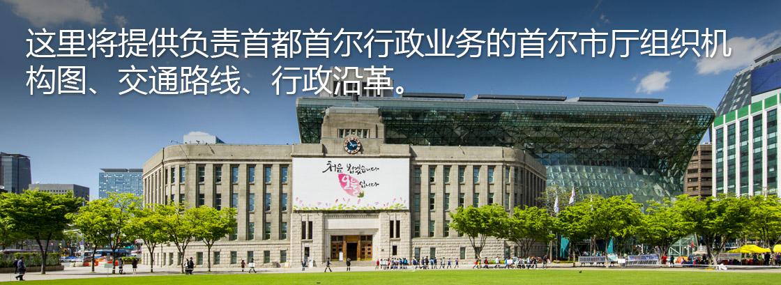 这里将提供负责首都首尔行政业务的首尔市厅组织机构图、交通路线、行政沿革。