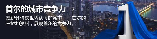 首尔的城市竞争力 → 提供评价获世界认可的城市——首尔的指标和资料,展现首尔的竞争力。