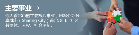 主要事业 → 作为首尔市的主要核心事业,向您介绍分享城市(Sharing City)首尔项目、社区共同体、人权、社会创新。