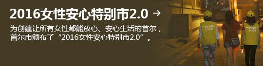 """2016女性安心特别市2.0 → 为创建让所有女性都能放心、安心生活的首尔, 首尔市颁布了""""2016女性安心特别市2.0""""。"""