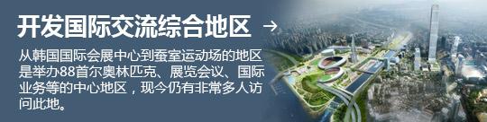 开发国际交流综合地区 → 从韩国国际会展中心到蚕室运动场的地区是举办88首尔奥林匹克、展览会议、国际业务等的中心地区,现今仍有非常多人访问此地。