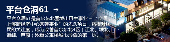 """平台仓洞61 → 平台仓洞61是首尔东北圈城市再生事业 – """"仓洞,上溪新经济中心营建事业""""的先头项目,将提升居民的关注度,成为改善首尔东北4区(江北、城北、道峰、芦原)浓重公寓楼城市形象的第一步。"""