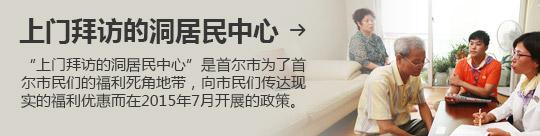 """上门拜访的洞居民中心 → """"上门拜访的洞居民中心""""是首尔市为了首尔市民们的福利死角地带,向市民们传达现实的福利优惠而在2015年7月开展的政策。"""