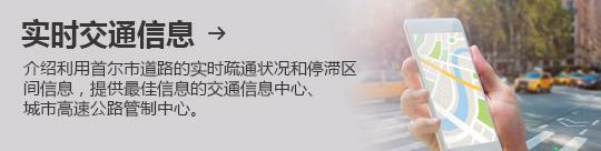 实时交通信息 → 介绍利用首尔市道路的实时疏通状况和停滞区间信息,提供最佳信息的交通信息中心、 城市高速公路管制中心。