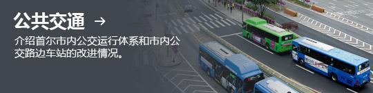 公共交通 → 介绍首尔市内公交运行体系和市内公交路边车站的改进情况。