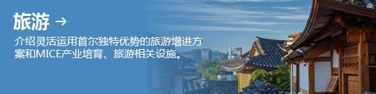 旅游 → 介绍灵活运用首尔独特优势的旅游增进方案和MICE产业培育、旅游相关设施。
