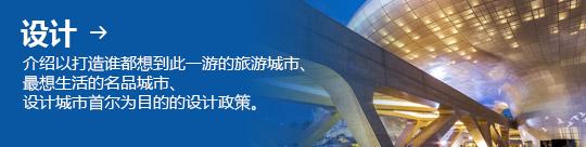 设计 → 介绍以打造谁都想到此一游的旅游城市、 最想生活的名品城市、 设计城市首尔为目的的设计政策。