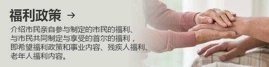 福利政策 → 介绍市民亲自参与制定的市民的福利、 与市民共同制定与享受的首尔的福利, 即希望福利政策和事业内容、残疾人福利、老年人福利内容。