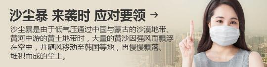沙尘暴 来袭时 应对要领 → 沙尘暴是由于低气压通过中国与蒙古的沙漠地带、黄河中游的黄土地带时,大量的黄沙因强风而飘浮在空中,并随风移动至韩国等地,再慢慢飘落、 堆积而成的尘土。