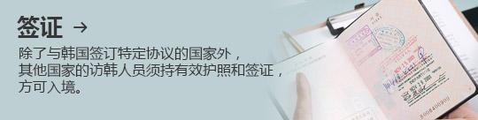 签证 → 除了与韩国签订特定协议的国家外, 其他国家的访韩人员须持有效护照和签证,方可入境。