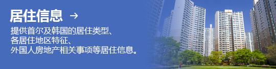 居住信息 → 提供首尔及韩国的居住类型、 各居住地区特征、 外国人房地产相关事项等居住信息。