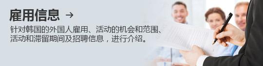 雇用信息 → 针对韩国的外国人雇用、活动的机会和范围、活动和滞留期间及招聘信息,进行介绍。