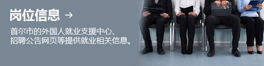 岗位信息 → 首尔市的外国人就业支援中心、 招聘公告网页等提供就业相关信息。
