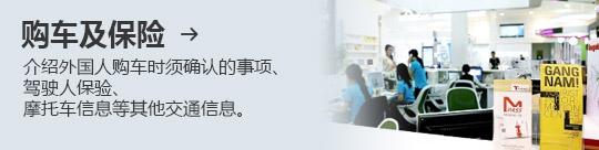 购车及保险 → 介绍外国人购车时须确认的事项、 驾驶人保验、 摩托车信息等其他交通信息。