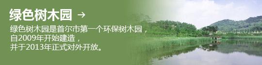 绿色树木园 → 绿色树木园是首尔市第一个环保树木园,自2009年开始建造, 并于2013年正式对外开放。