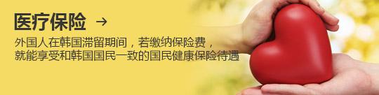 医疗保险 → 外国人在韩国滞留期间,若缴纳保险费, 就能享受和韩国国民一致的国民健康保险待遇