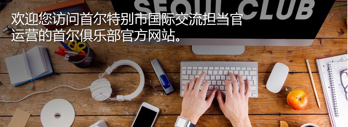 欢迎您访问首尔特别市国际交流担当官运营的首尔俱乐部官方网站。
