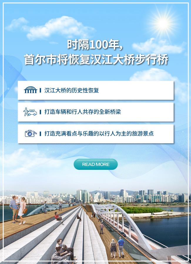 时隔百年,首尔市将恢复汉江大桥步行桥 从以车辆行驶为主的桥梁变为行人专用桥,并将于2021年开通 ▸ 汉江大桥的历史性恢复 ▸ 打造车辆和行人共存的全新桥梁 ▸ 打造充满看点与乐趣的以行人为主的旅游景点