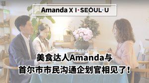 美食达人Amanda与 首尔市市民沟通企划官相见了!