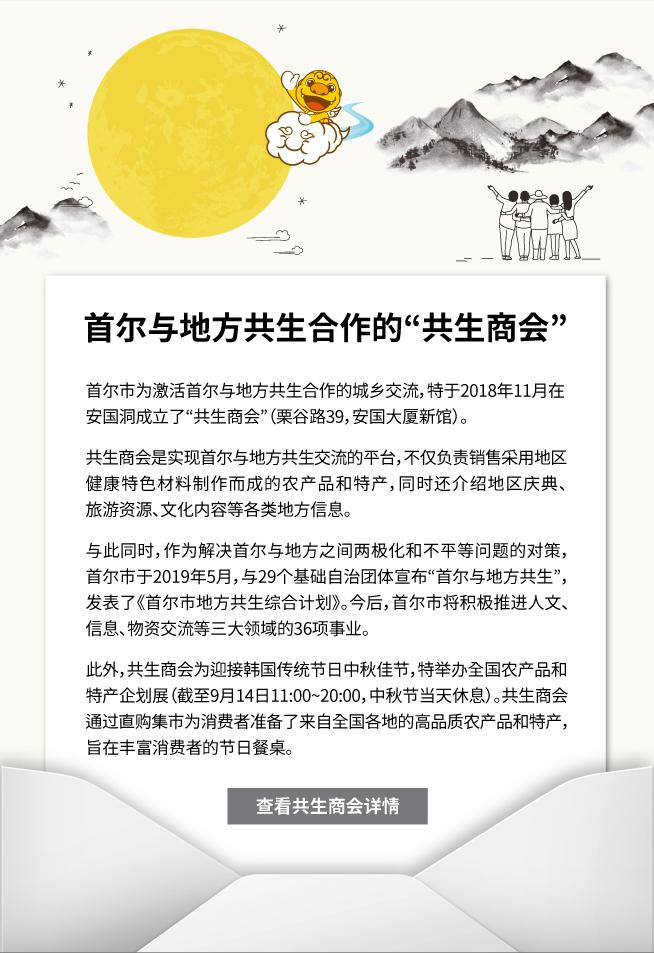 """首尔与地方共生合作的""""共生商会""""  首尔市为激活首尔与地方共生合作的城乡交流,特于2018年11月在安国洞成立了""""共生商会""""(栗谷路39,安国大厦新馆)。  共生商会是实现首尔与地方共生交流的平台,不仅负责销售采用地区健康特色材料制作而成的农产品和特产,同时还介绍地区庆典、旅游资源、文化内容等各类地方信息。  与此同时,作为解决首尔与地方之间两极化和不平等问题的对策,首尔市于2019年5月,与29个基础自治团体宣布""""首尔与地方共生"""",发表了《首尔市地方共生综合计划》。今后,首尔市将积极推进人文、信息、物资交流等三大领域的36项事业。  此外,共生商会为迎接韩国传统节日中秋佳节,特举办全国农产品和特产企划展(截至9月14日11:00~20:00,中秋节当天休息)。共生商会通过直购集市为消费者准备了来自全国各地的高品质农产品和特产,旨在丰富消费者的节日餐桌。  ☞查看共生商会详情"""