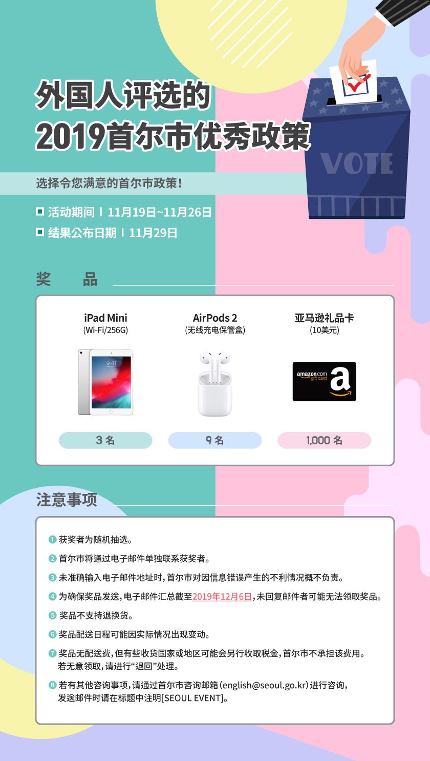 """外国人评选的2019首尔市优秀政策 选择令您满意的首尔市政策! 活动期间:11月19日~11月26日 结果公布日期:11月29日 奖品 iPad mini (WI-FI/256G)3名 AirPods2(无线充电保管盒)9名亚马逊礼品卡(10美元) 1000名※注意事项 1.获奖者为随机抽选。 2.首尔市将通过电子邮件单独联系获奖者。3.未准确输入电子邮件地址时,首尔市对因信息错误产生的不利情况概不负责。 4.为确保奖品发送,电子邮件汇总截至2019年12月6日,未回复邮件者可能无法领取奖品。  5.奖品不支持退换货。 6.奖品配送日程可能因实际情况出现变动。 7.奖品无配送费,但有些收货国家或地区可能会另行收取税金,首尔市不承担该费用。若无意领取,请进行""""退回""""处理。8.若有其他咨询事项,请通过首尔市咨询邮箱(english@seoul.go.kr)进行咨询,发送邮件时请在标题中注明[SEOUL EVENT]。"""