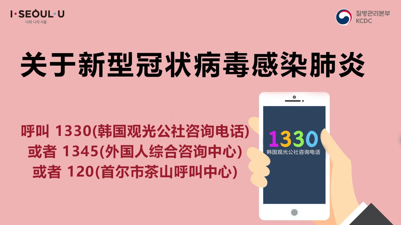 关于新型冠状病毒感染肺炎呼叫1330(疾病管理本部服务热线)或者 1345(外国人综合咨询中心)或者 120(首尔茶山呼叫中心)