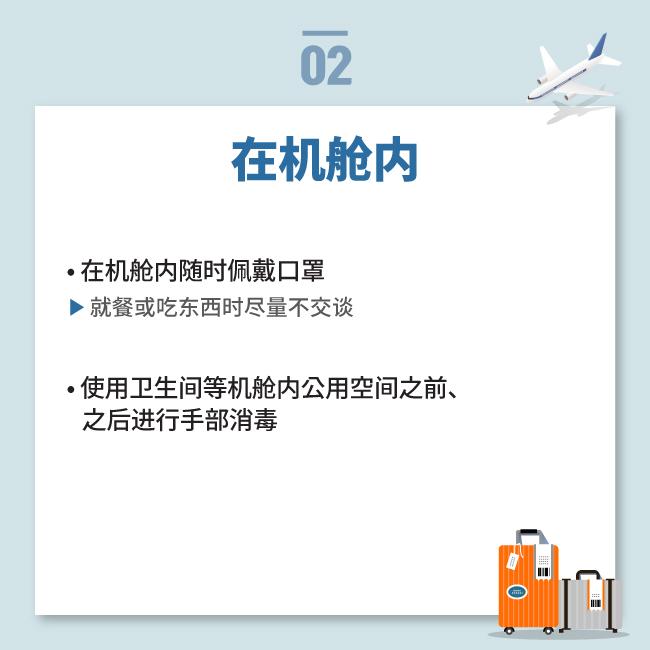 在机舱内• 在机舱内随时佩戴口罩就餐或吃东西时尽量不交谈• 使用卫生间等机舱内公用空间之前、    之后进行手部消毒