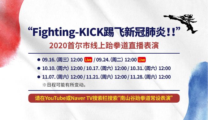 """Fighting-KICK踢飞新冠肺炎!!"" 2020首尔市线上跆拳道直播表演 • 09.16.(周三) 12:00 / 09.24.(周二) 12:00 • 10.10.(周六) 12:00 / 10.17.(周六) 12:00 / 10.31.(周六) 12:00 • 11.07.(周六) 12:00 / 11.21.(周六) 12:00 / 11.28.(周六) 12:00 ※日程可能有所变动。 请在YouTube或Naver TV搜索栏搜索""南山谷跆拳道常设表演(남산골 태권도 상설공연)"""
